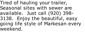 Tired of hauling your trailer, Seasonal sites with sewer are available.  Just call (920) 398-3138.  Enjoy the beautiful, easy going life style of Markesan every weekend.