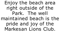 Enjoy the beach area right outside of the Park.  The well maintained beach is the pride and joy of the Markesan Lions Club.